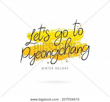 Let's go to Pyeongchang. Winter holiday. Vector illustration on white background with a smear of yellow ink. Calligraphy and lettering.