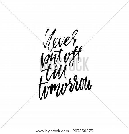 Hand drawn vector lettering. Motivation modern dry brush calligraphy. Handwritten quote. Home decoration. Printable phrase. Never put off till tomorrow