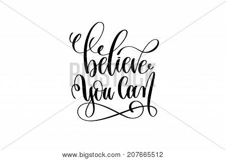 believe you can hand lettering inscription motivation and inspiration quote to poster, banner, mug or t-shirt, black ink calligraphy vector illustration