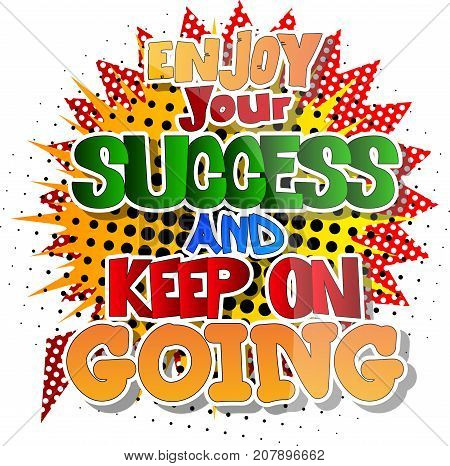 Enjoy your success and keep on going. Vector illustrated comic book style design. Inspirational motivational quote.