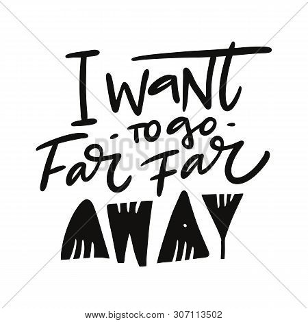 I Want To Go Far Far Away Hand Drawn Vector Quote Lettering. Motivational Typography. Isolated On Wh