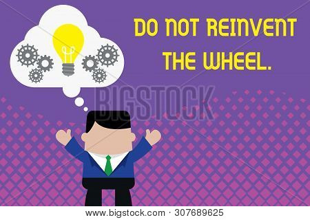 Conceptual hand writing showing Do Not Reinvent The Wheel. Business photo showcasing stop duplicating a basic method previously done Man hands up imaginary bubble light bulb working together. poster