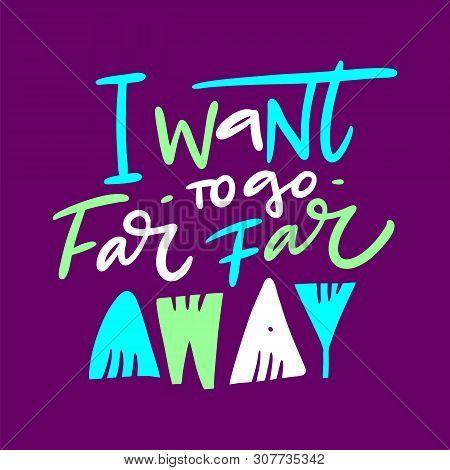 I Want To Go Far Far Away Hand Drawn Vector Quote Lettering. Motivational Typography. Isolated On Pu