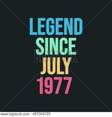 Legend Since July 1977 - Retro Vintage Birthday Typography Design For Tshirt
