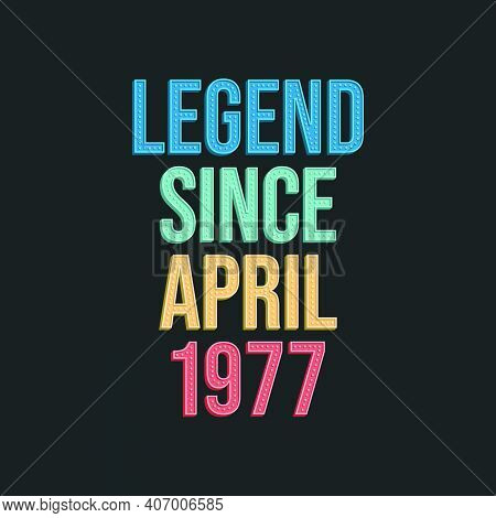 Legend Since April 1977 - Retro Vintage Birthday Typography Design For Tshirt