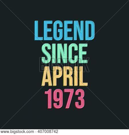 Legend Since April 1973 - Retro Vintage Birthday Typography Design For Tshirt