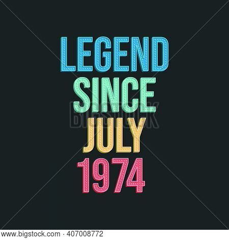 Legend Since July 1974 - Retro Vintage Birthday Typography Design For Tshirt