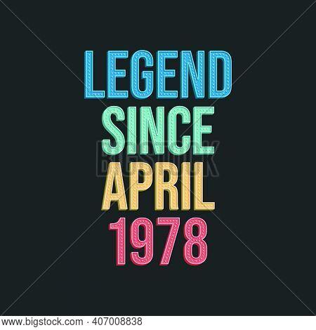 Legend Since April 1978 - Retro Vintage Birthday Typography Design For Tshirt