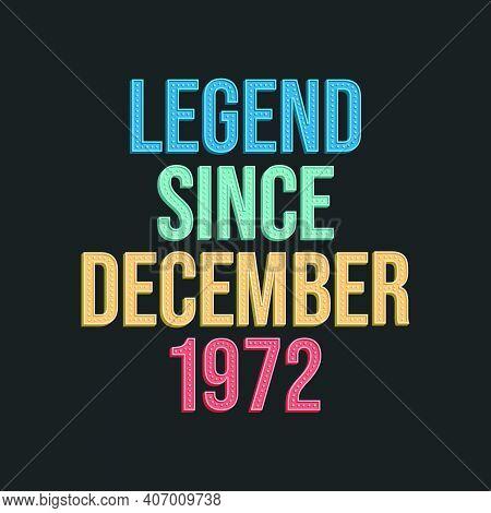 Legend Since December 1972 - Retro Vintage Birthday Typography Design For Tshirt