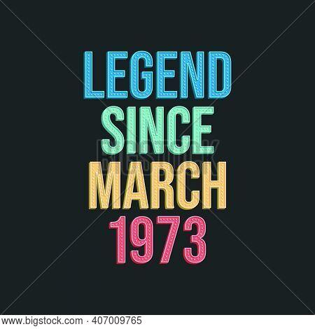 Legend Since March 1973 - Retro Vintage Birthday Typography Design For Tshirt