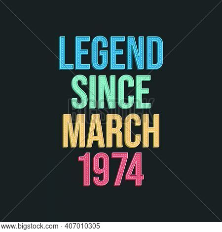 Legend Since March 1974 - Retro Vintage Birthday Typography Design For Tshirt