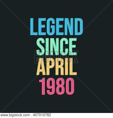 Legend Since April 1980 - Retro Vintage Birthday Typography Design For Tshirt