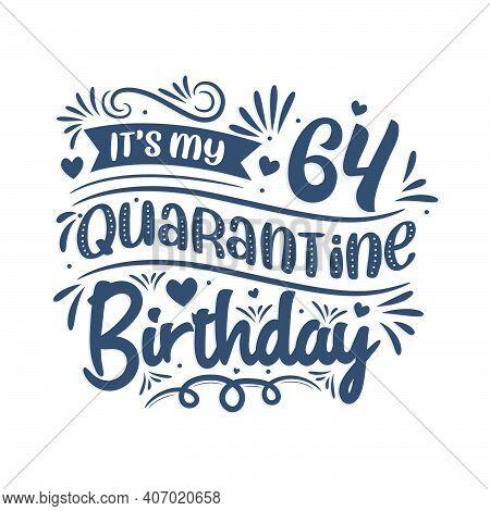 It's My 64 Quarantine Birthday, 64 Years Birthday Design. 64th Birthday Celebration On Quarantine.