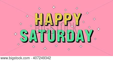 Happy Saturday Banner. Greeting Text Of Happy Saturday, Typography Composition With Isometric Letter