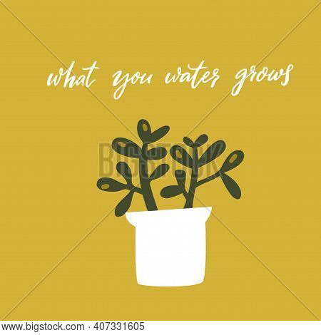 What You Water Grows. Inspirational Quote, Handwritten Wisdom. Hand Drawn Doodle Illustration Of Cra
