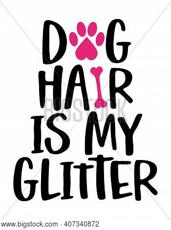 Dog Hair Is My Glitter - Words With Dog Footprint. - Funny Pet Vector Saying With Puppy Paw, Heart A