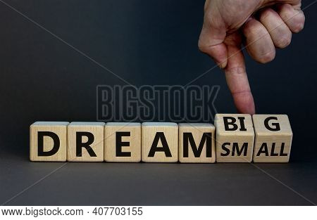 Dream Small Or Big Symbol. Businessman Turns Wooden Cubes And Changes Words 'dream Small' To 'dream