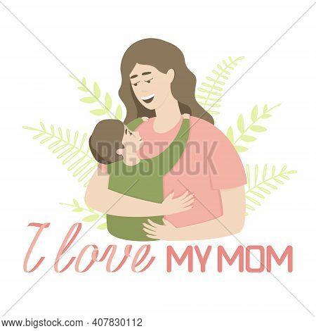 The Concept Of Love And Protection Of The Child By The Parent. Inscription I Love My Mom. Happy Mom