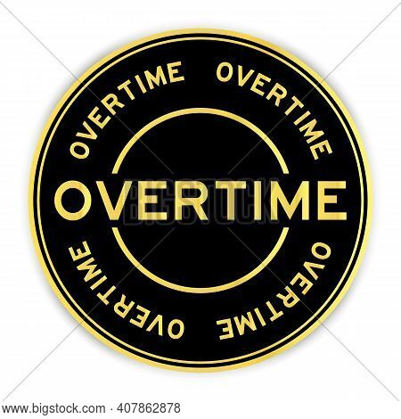 Black And Gold Color Round Label Sticker In Word Overtime On White Background
