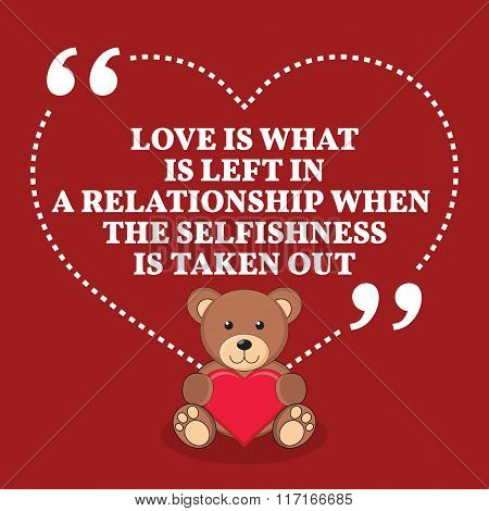Inspirational Love Marriage Quote. Love Is What Is Left In A Relationship When The Selfishness Is Ta