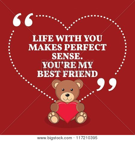 Inspirational Love Marriage Quote. Life With You Makes Perfect Sense. You're My Best Friend.