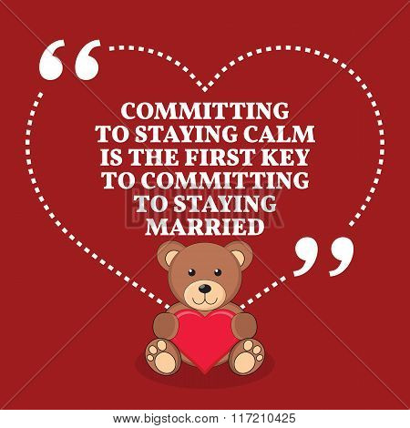Inspirational Love Marriage Quote. Committing To Staying Calm Is The First Key To Committing To Stay