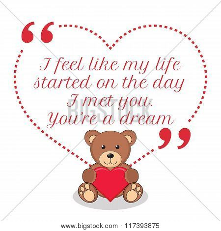 Inspirational Love Quote. I Feel Like My Life Started On The Day I Met You. You're A Dream.