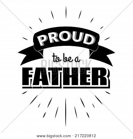 Proud to be a father. Isolated Happy fathers day quote on the white background. Daddy congratulation label, badge, poster, apparel vector illustration. Vintage Typographical retro logo.