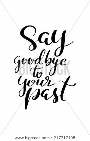 Hand drawn lettering. Ink illustration. Modern brush calligraphy. Isolated on white background. Say goodbye to your past.