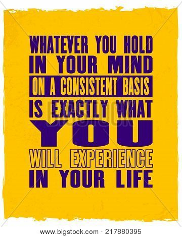 Inspiring motivation quote with text Whatever You Hold In Your Mind On a Consistent Basis Is Exactly What You Will Experience In Your Life. Vector typography poster and t-shirt design.