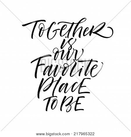 Together is our favorite place to be phrase. Romantic quote. Ink illustration. Modern brush calligraphy. Isolated on white background. For wedding or family design posters cards t shirts.