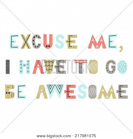 Excuse me, I have to go be awesome - Cute hand drawn nursery poster with lettering in scandinavian style. Monochrome vector illustration.
