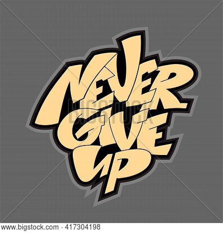 Never Give Up Phrase. Hand Drawnlettering For Motivational Posters, Greeting Cards, T Shirts, Sticke