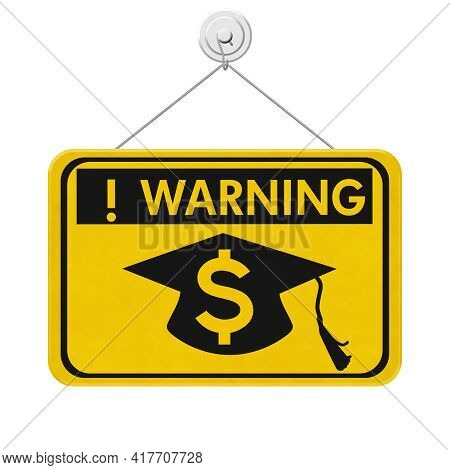Student Loan Warning Message With Grad Hat And Dollar Sign Symbol On A On Yellow Caution Hanging Sig