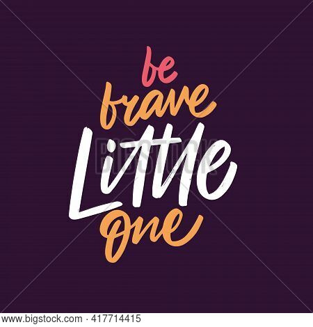 Be Brave Little One. Hand Drawn Colorful Calligraphy Phrase. Motivation Lettering Text.