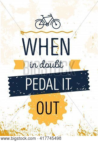 When In Doubt Pedal It Out. Cycling Motivational Quote Poster, Grunge Texture Background, Decoration