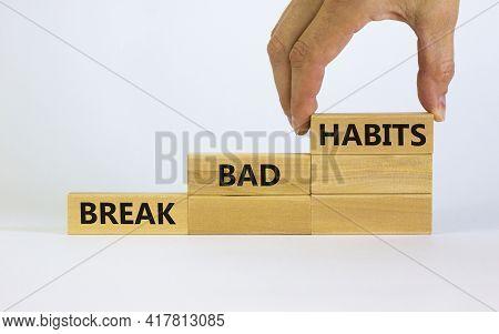 Break Bad Habits Symbol. Wooden Blocks With Words 'break Bad Habits'. Male Hand. Beautiful White Bac