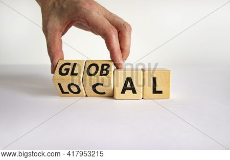 Local Or Global Symbol. Businessman Turns Wooden Cubes And Changes The Word 'local' To 'global'. Bea