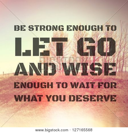 Inspirational Typographic Quote - Be strong enough to let go and wise enough to wait for what you deserve