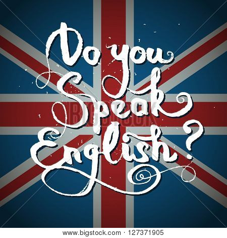 Concept of studying English or travelling. Phrase Do you speak English in front of british flag.