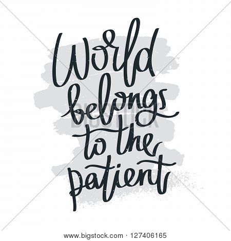 Proverb World belongs to the patient. Fashionable calligraphy. Vector illustration on white background with gray smear of ink. Motivational quote. Excellent print on a T-shirt.