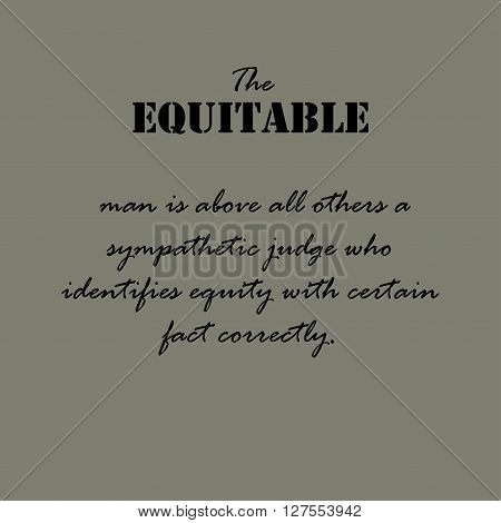 The equitable man is above all others a sympathetic judge who identifies equity with certain fact correctly.