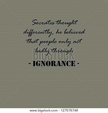 Socrates thought differently, he believed that people only act badly through ignorance.