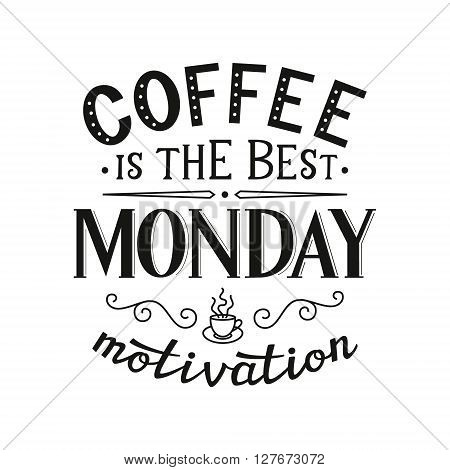 Coffee is the best monday motivation. Original motivational quote. Typography template. For posters prints t shirts restaurant cafe decorations. Vector illustration