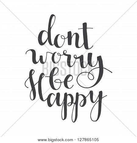Dont worry be happy - hand lettering quote. Great design for housewarming poster. Inspirational quote.
