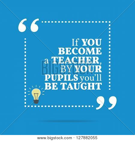 Inspirational Motivational Quote. If You Become A Teacher, By Your Pupils You'll Be Taught.