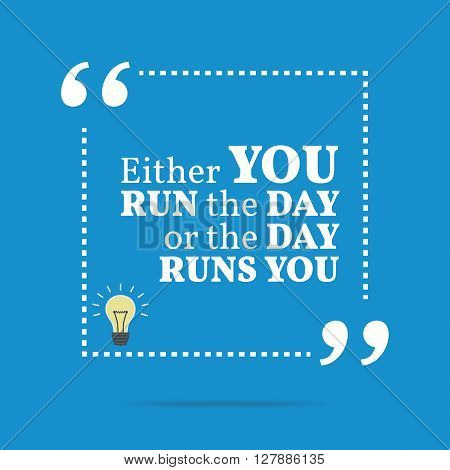 Inspirational Motivational Quote. Either You Run The Day Or The Day Runs You.