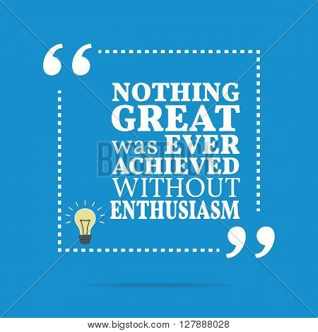 Inspirational Motivational Quote. Nothing Great Was Ever Achieved Without Enthusiasm.