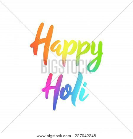 Happy Holi. Colorful Hand Drawn Lettering Phrase On White Background. Design Template For Poster, We
