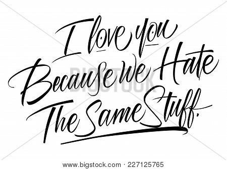 I Love You Because We Hate The Same Stuff Lettering. Calligraphic Inscription. Handwritten Text Can